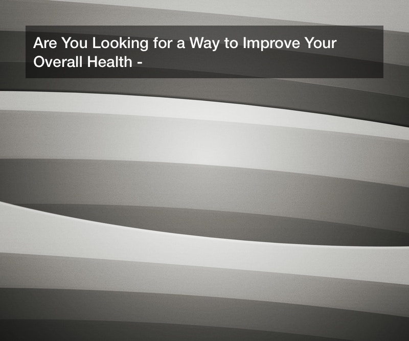Are You Looking for a Way to Improve Your Overall Health?