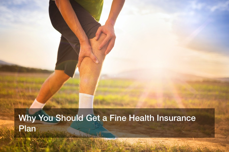 Why You Should Get a Fine Health Insurance Plan