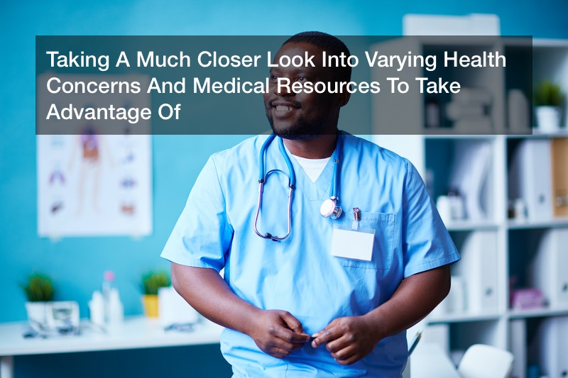 Taking A Much Closer Look Into Varying Health Concerns And Medical Resources To Take Advantage Of