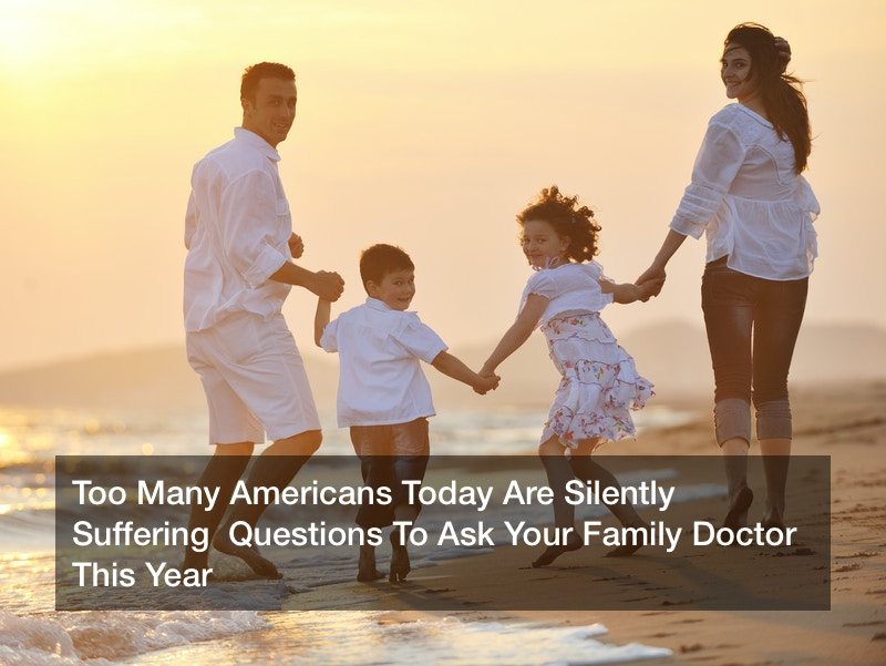 Too Many Americans Today Are Silently Suffering  Questions To Ask Your Family Doctor This Year