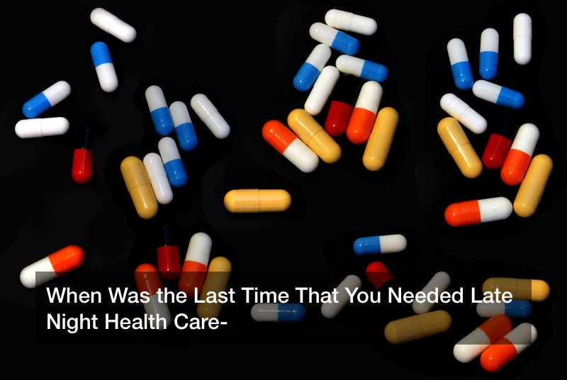 When Was the Last Time That You Needed Late Night Health Care?